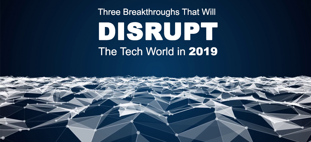Three Breakthroughs That Will Disrupt The Tech World in 2019